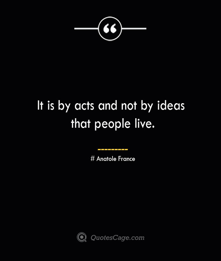 It is by acts and not by ideas that people live.— Anatole France