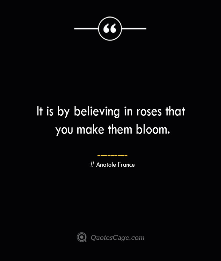 It is by believing in roses that you make them bloom. Anatole France