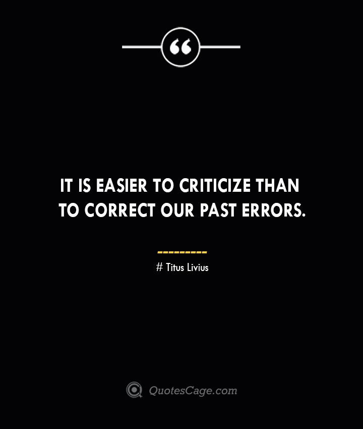 It is easier to criticize than to correct our past errors. – Titus Livius.