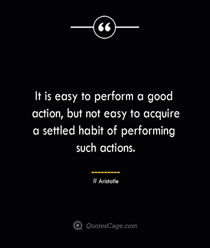 It is easy to perform a good action but not easy to acquire a settled habit of performing such actions.— Aristotle