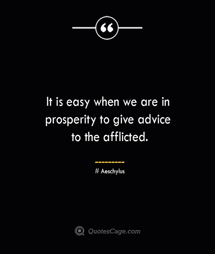 It is easy when we are in prosperity to give advice to the afflicted.–Aeschylus