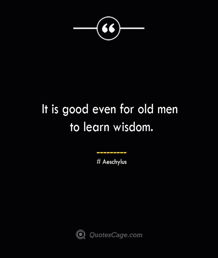 It is good even for old men to learn wisdom. Aeschylus