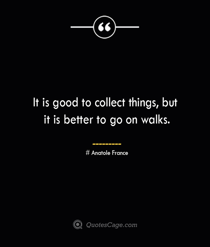 It is good to collect things but it is better to go on walks. Anatole France