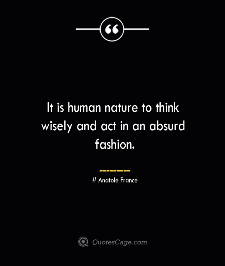 It is human nature to think wisely and act in an absurd fashion.— Anatole France