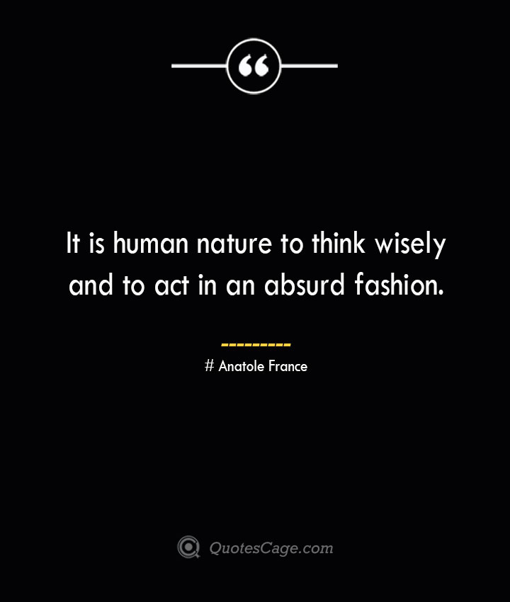 It is human nature to think wisely and to act in an absurd fashion. Anatole France