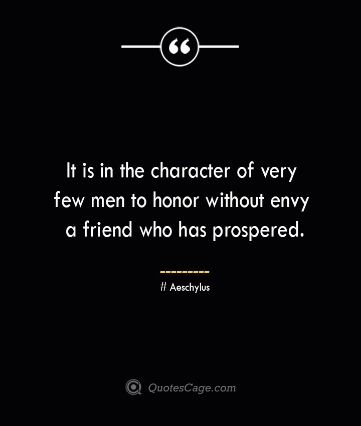 It is in the character of very few men to honor without envy a friend who has prospered.— Aeschylus