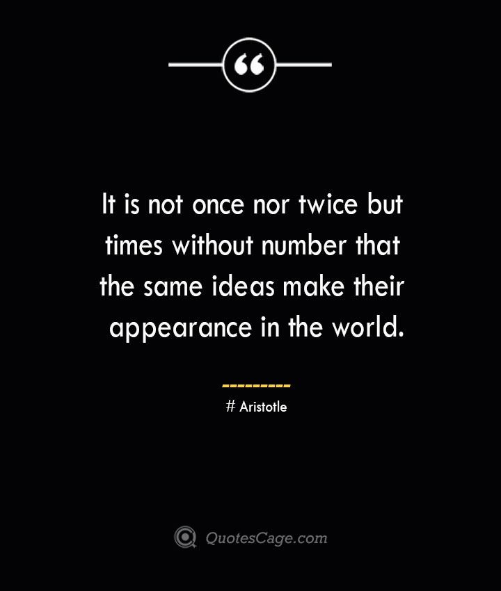 It is not once nor twice but times without number that the same ideas make their appearance in the world. Aristotle