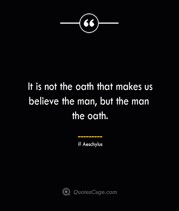 It is not the oath that makes us believe the man but the man the oath.–Aeschylus