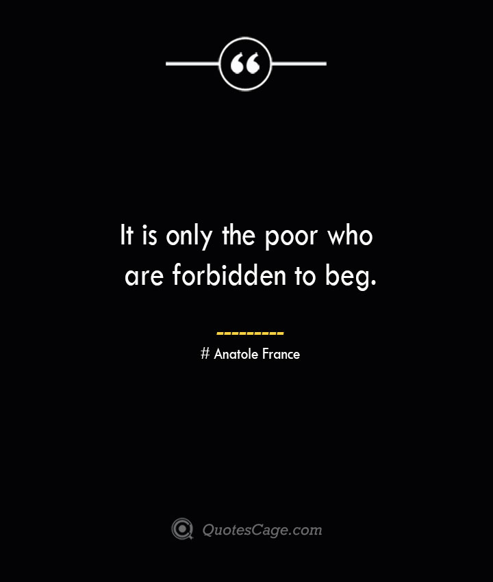 It is only the poor who are forbidden to beg. Anatole France