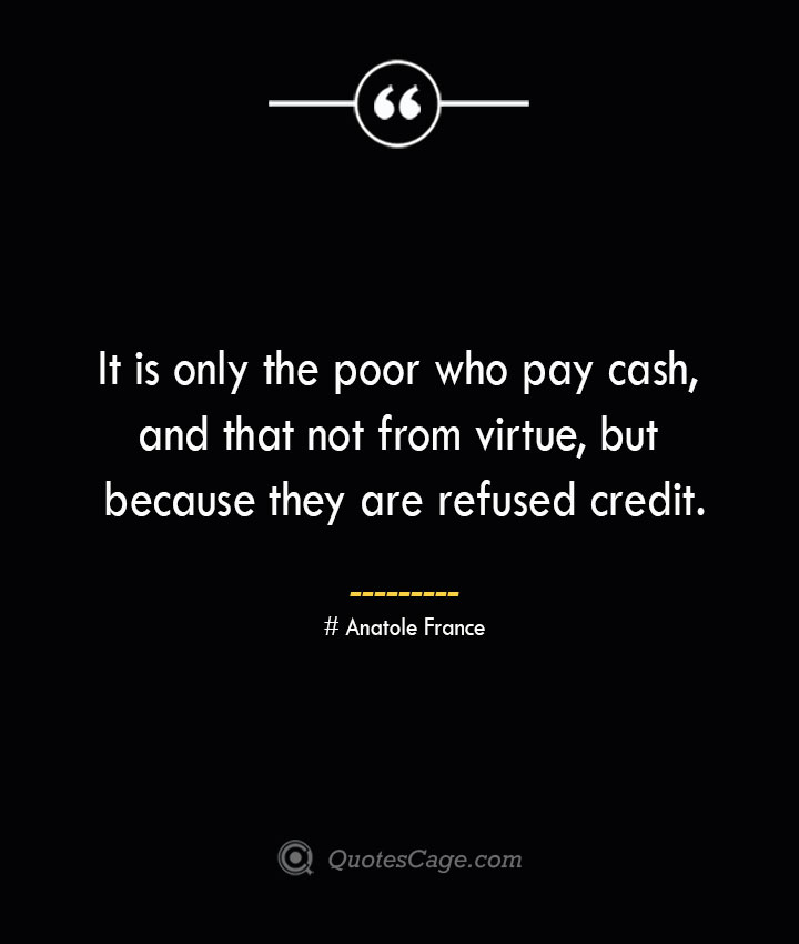 It is only the poor who pay cash and that not from virtue but because they are refused credit. Anatole France
