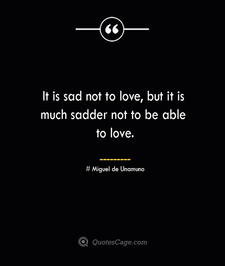 It is sad not to love but it is much sadder not to be able to love.— Miguel de Unamuno
