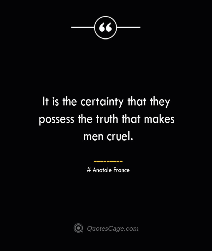 It is the certainty that they possess the truth that makes men cruel. Anatole France