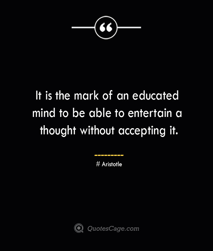 It is the mark of an educated mind to be able to entertain a thought without accepting it.— Aristotle 1