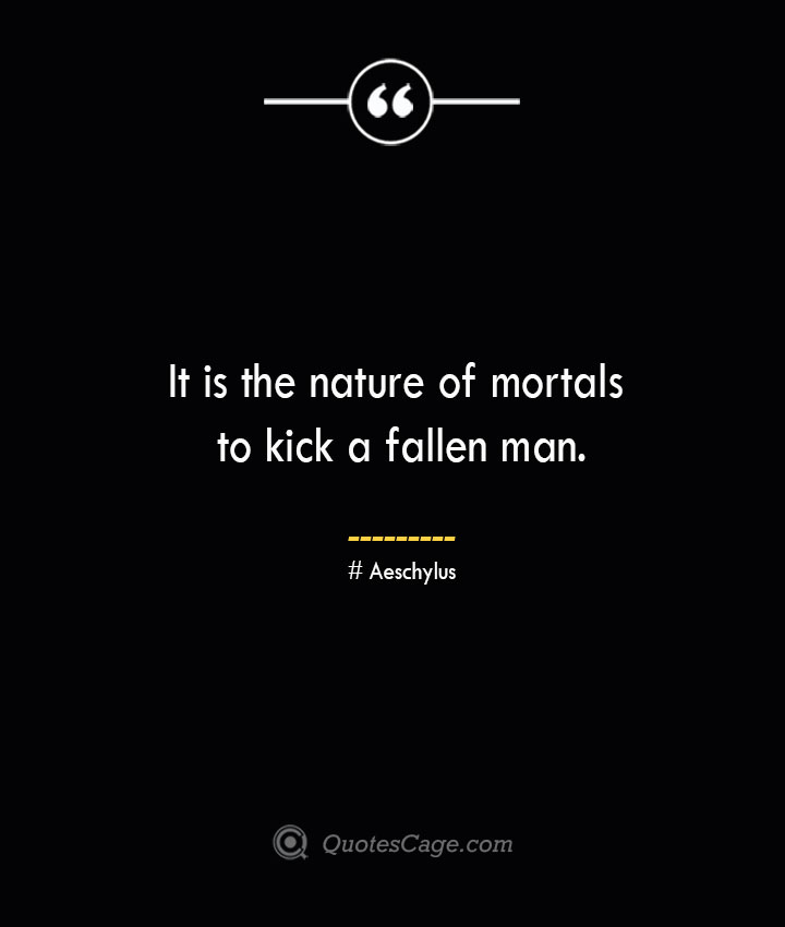 It is the nature of mortals to kick a fallen man. Aeschylus