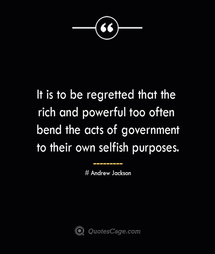It is to be regretted that the rich and powerful too often bend the acts of government to their own selfish purposes.— Andrew Jackson