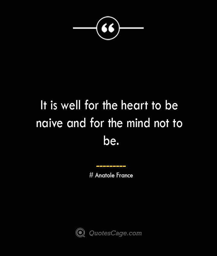 It is well for the heart to be naive and for the mind not to be. Anatole France 1