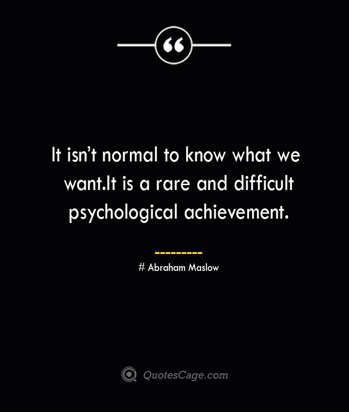 It isnt normal to know what we want. It is a rare and difficult psychological achievement. Abraham Maslow