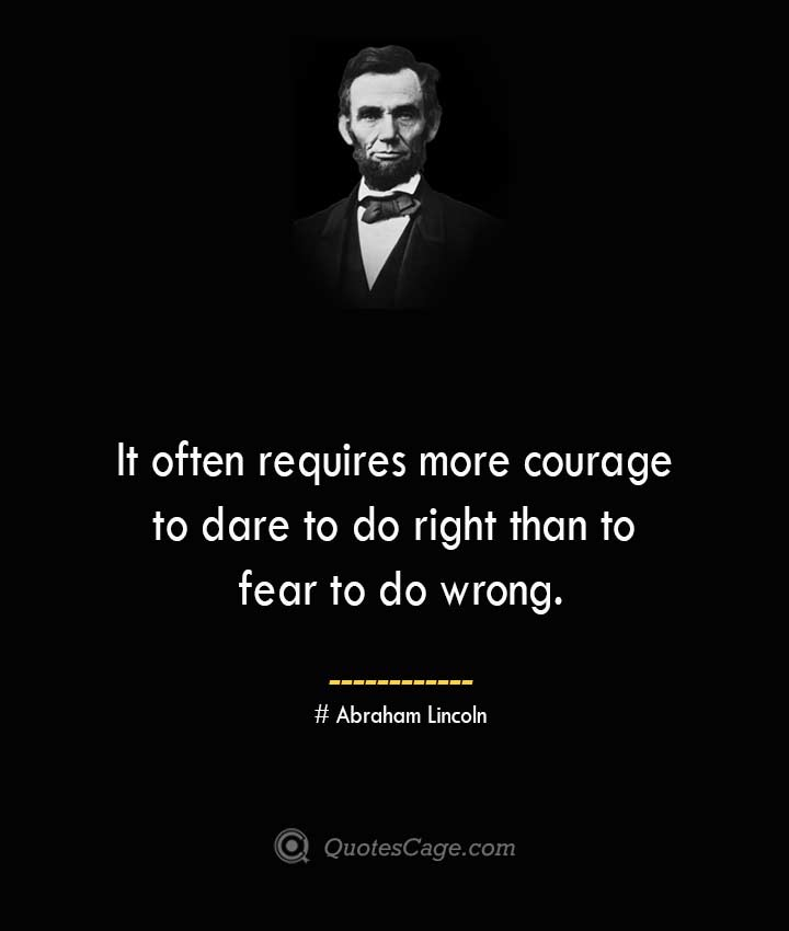 It often requires more courage to dare to do right than to fear to do wrong.— Abraham Lincoln