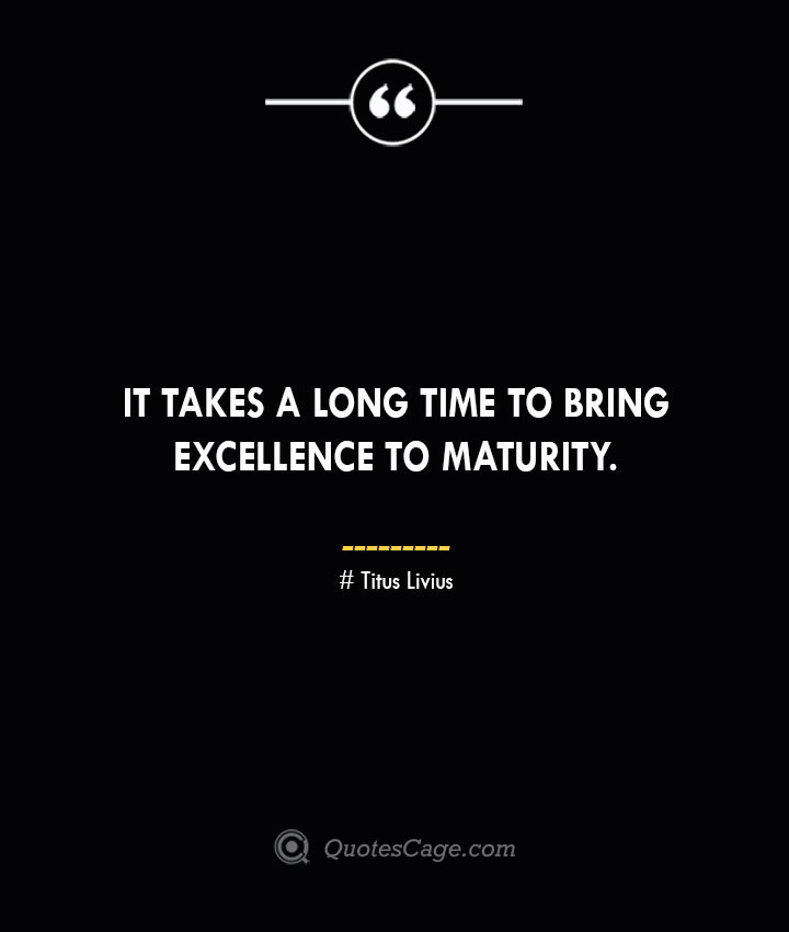 It takes a long time to bring excellence to maturity. – Titus Livius