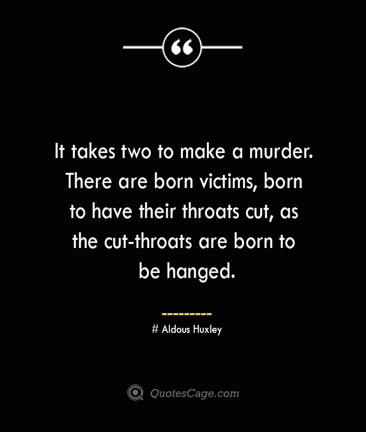 It takes two to make a murder. There are born victims born to have their throats cut as the cut throats are born to be hanged.— Aldous