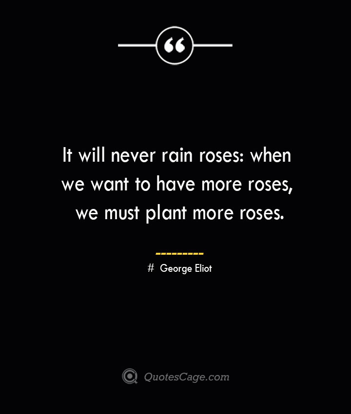 It will never rain roses when we want to have more roses we must plant more roses.— George Eliot