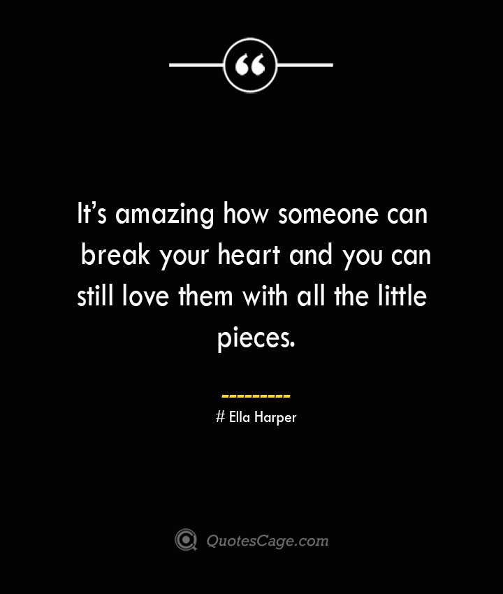 Its amazing how someone can break your heart and you can still love them with all the little pieces.— Ella Harper