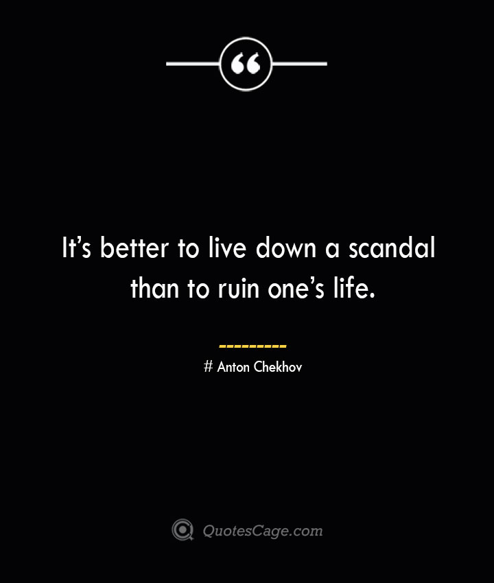 Its better to live down a scandal than to ruin ones life. — Anton Chekhov