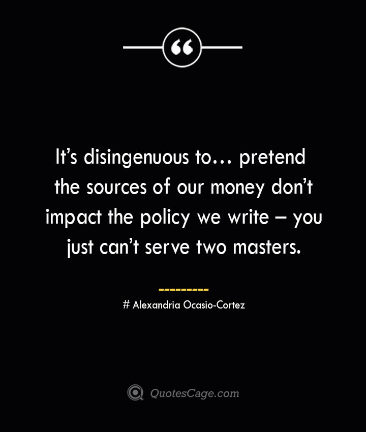 Its disingenuous to… pretend the sources of our money dont impact the policy we write – you just cant serve two masters. Alexandria Ocasio Cortez
