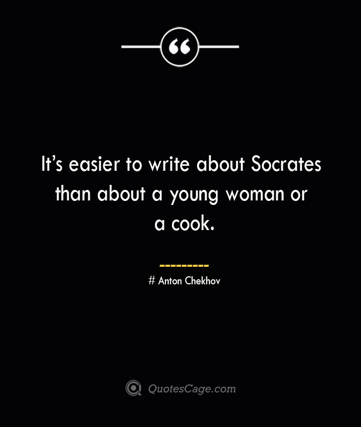 Its easier to write about Socrates than about a young woman or a cook. Anton Chekhov