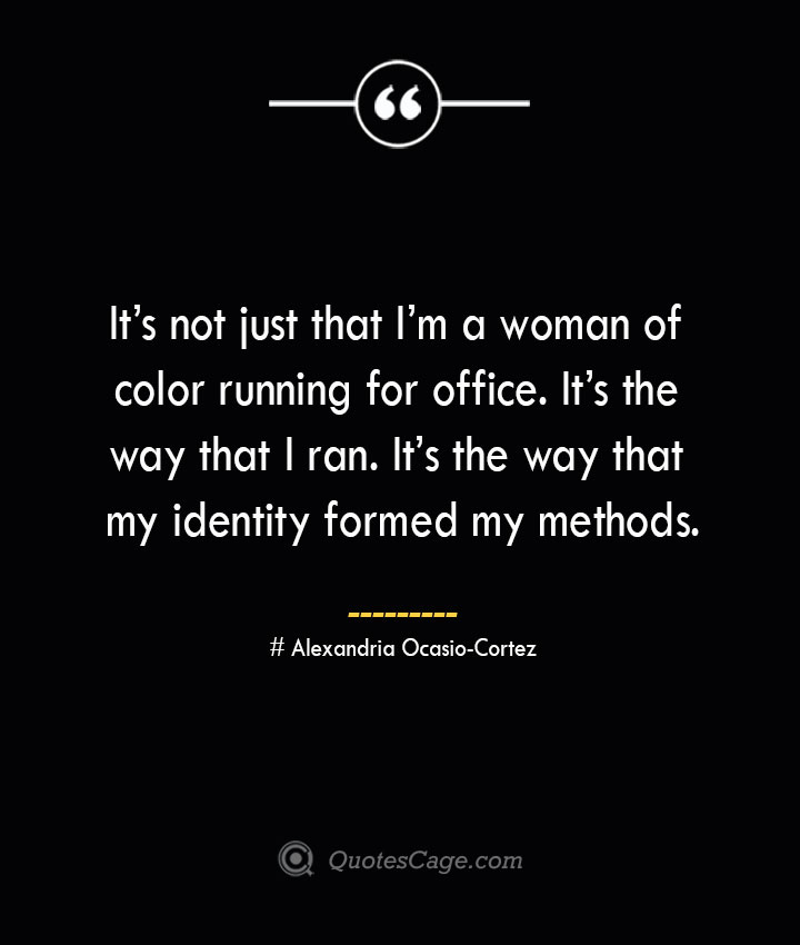 Its not just that Im a woman of color running for office. Its the way that I ran. Its the way that my identity formed my methods. Alexandria Ocasio Cortez