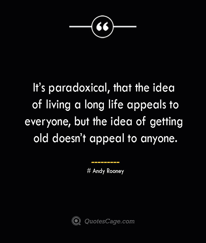 Its paradoxical that the idea of living a long life appeals to everyone but the idea of getting old doesnt appeal to anyone.— Andy Rooney 1