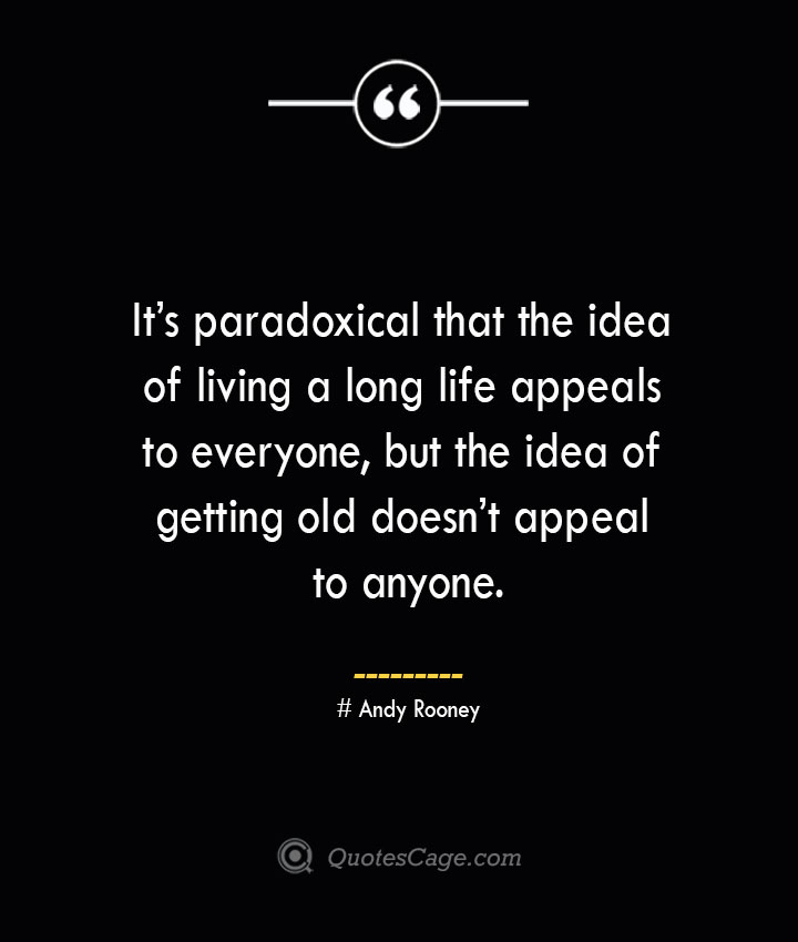 Its paradoxical that the idea of living a long life appeals to everyone but the idea of getting old doesnt appeal to anyone.— Andy Rooney