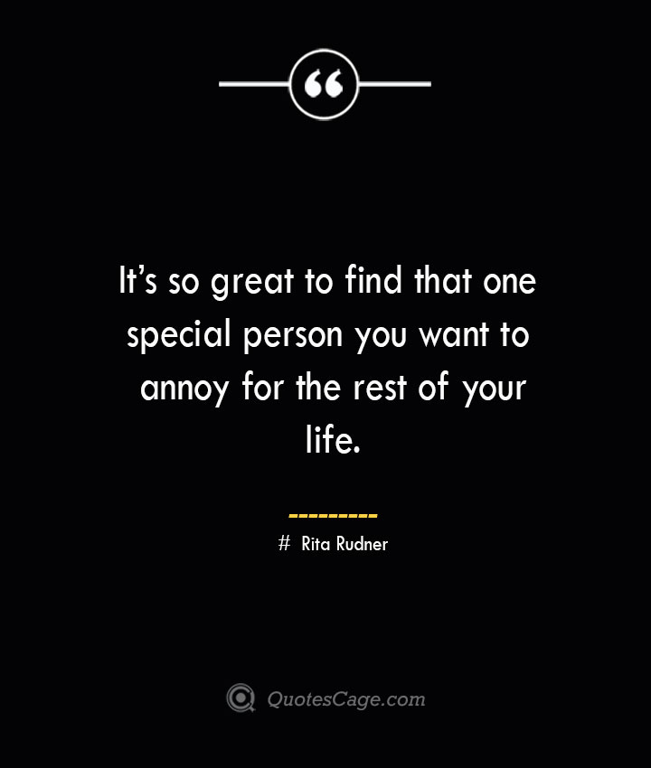 Its so great to find that one special person you want to annoy for the rest of your life.— Rita Rudner