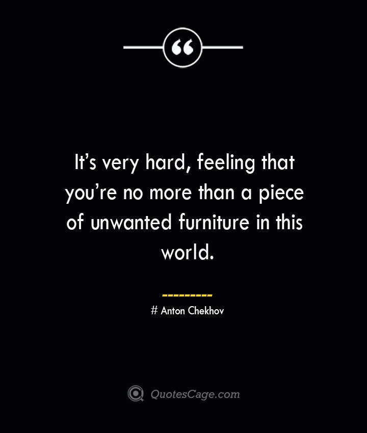 Its very hard feeling that youre no more than a piece of unwanted furniture in this world. Anton Chekhov