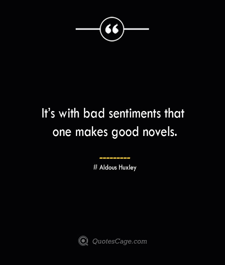 Its with bad sentiments that one makes good novels.— Aldous