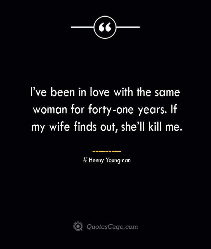 Ive been in love with the same woman for forty one years. If my wife finds out shell kill me.— Henny Youngman