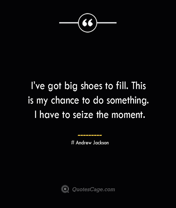 Ive got big shoes to fill. This is my chance to do something. I have to seize the moment.— Andrew Jackson