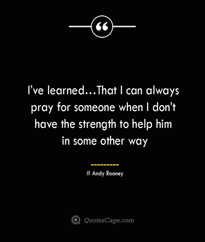 Ive learned… That I can always pray for someone when I dont have the strength to help him in some other way..— Andy Rooney