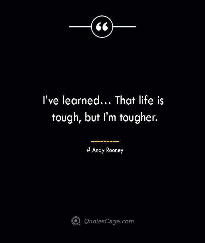 Ive learned… That life is tough but Im tougher.— Andy Rooney