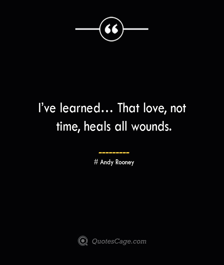 Ive learned… That love not time heals all wounds.— Andy Rooney