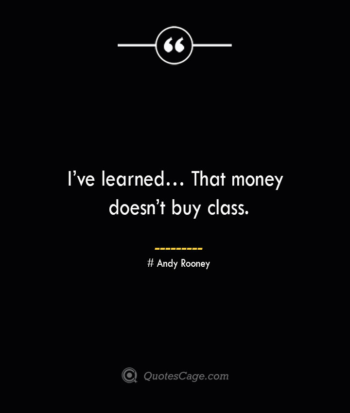 Ive learned… That money doesnt buy class.— Andy Rooney