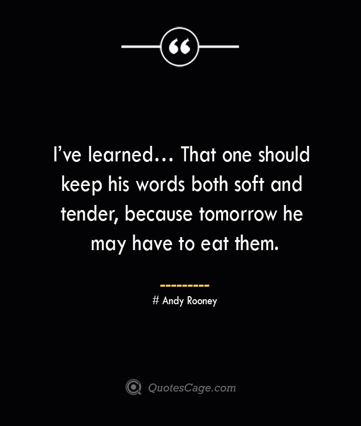Ive learned… That one should keep his words both soft and tender because tomorrow he may have to eat them.— Andy Rooney