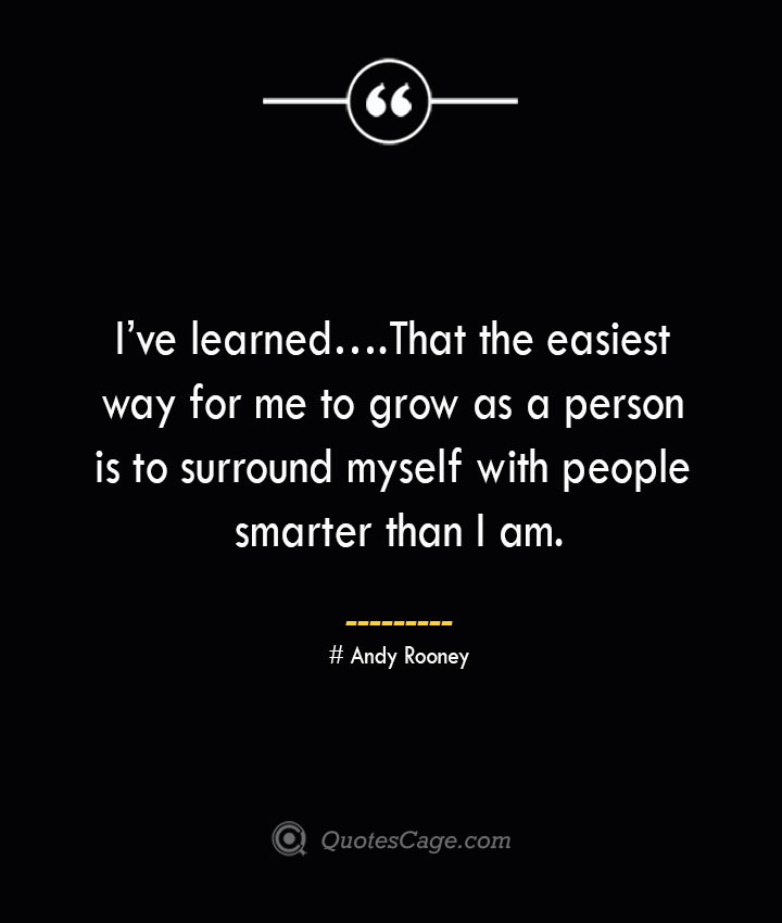 Ive learned… That the easiest way for me to grow as a person is to surround myself with people smarter than I am.— Andy Rooney