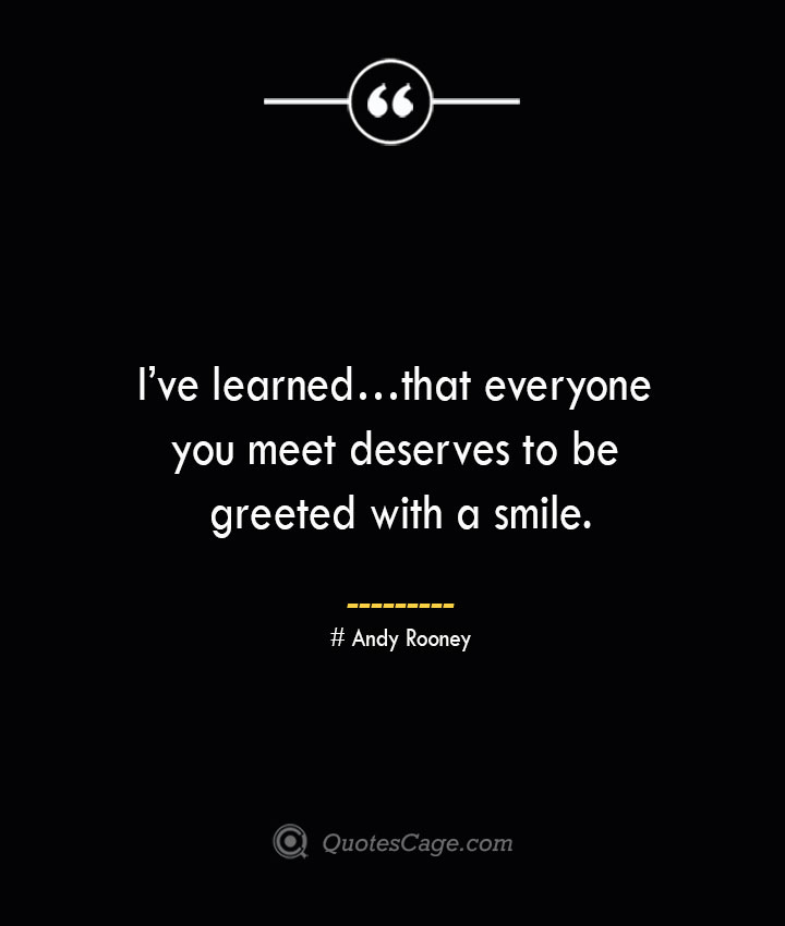 Ive learned… that everyone you meet deserves to be greeted with a smile..— Andy Rooney