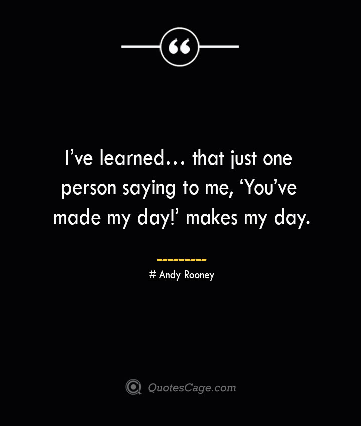 Ive learned… that just one person saying to me 'Youve made my day makes my day.— Andy Rooney