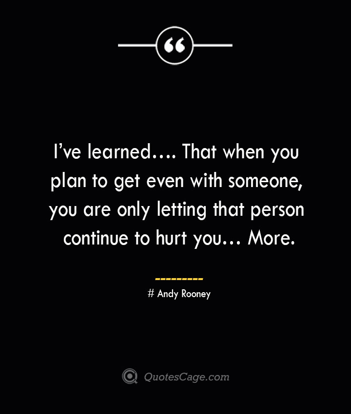 Ive learned…. That when you plan to get even with someone you are only letting that person continue to hurt you… More.— Andy Rooney