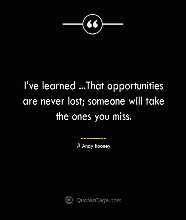 Ive learned …. That opportunities are never lost someone will take the ones you miss.— Andy Rooney