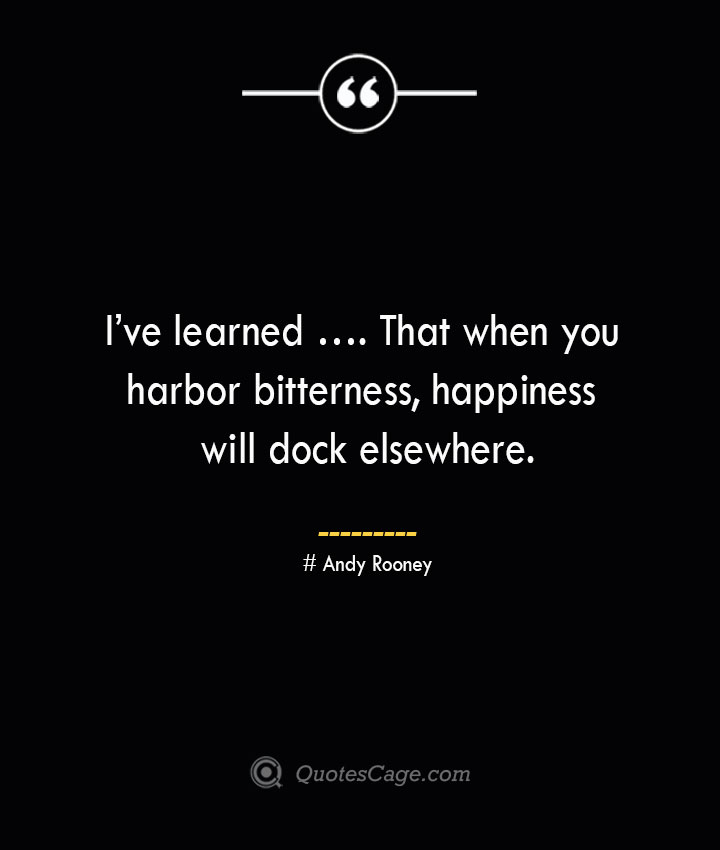 Ive learned …. That when you harbor bitterness happiness will dock elsewhere.— Andy Rooney 1