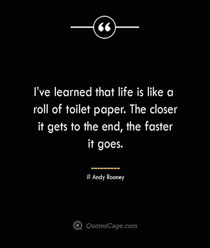 Ive learned that life is like a roll of toilet paper. The closer it gets to the end the faster it goes.— Andy Rooney