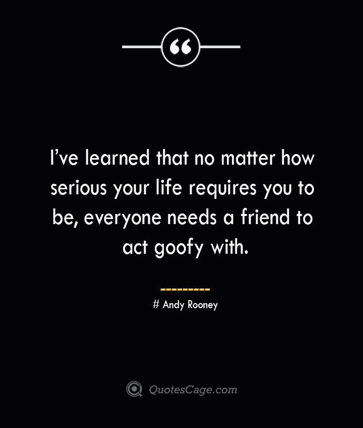 Ive learned that no matter how serious your life requires you to be everyone needs a friend to act goofy with.— Andy Rooney